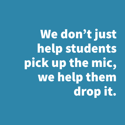 We don't just help students pick up the mic, we help them drop it