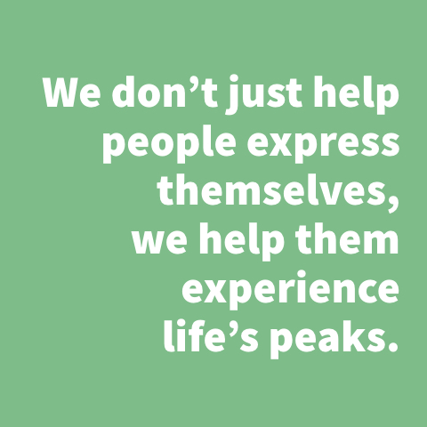 We don't just help people express themselves, we help them experience life's peaks.