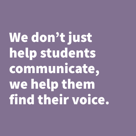 We don't just help students communicate, we help them find their voice.